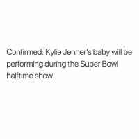 Sports, Super Bowl, and Girl Memes: Confirmed: Kylie Jenner's baby will be  performing during the Super Bowl  halftime show *me pretending to know about sports* I hope she wins!!! Go team lipkits!