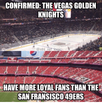 "Memes, Las Vegas, and Live: CONFIRMED: THE VEGAS GOLDEN  KNIGHTS  HAVE MORE LOYAL FANS THAN THE  SAN  FRANSISCO49ERS: I live in the Bay Area and let me tell you, there is no such thing as ""49er faithful"". Bunch of bandwagons that came and left with Harbaugh"