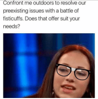 How bow dah? 😁: Confront me outdoors to resolve our  preexisting issues with a battle of  fisticuffs. Does that offer suit your  needs? How bow dah? 😁
