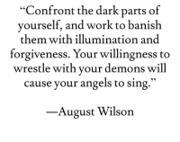 "Yes... Queen, what's your perspective on this?: ""Confront the dark parts of  yourself, and work to banish  them with illumination and  forgiveness. Your willingness to  wrestle with your demons will  cause your angels to sing  August Wilson Yes... Queen, what's your perspective on this?"