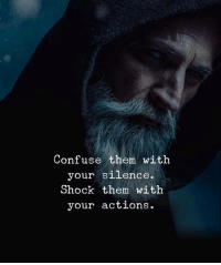 Life, Silence, and Shock: Confuse them with  your silence.  Shock them with  your actions. Life hacks!