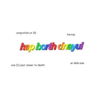 Birthday, Death, and Fandom: congration ur 26  one (1) year closer to death  hurray  ur olde now what's your birthday?