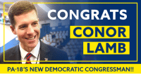 Memes, Congratulations, and History: CONGRATS  CONOR  LAMB  PA-18'S NEW DEMOCRATIC CONGRESSMAN!! CONGRATULATIONS are in order for Conor Lamb and Pennsylvania Democrats — we just made history and FLIPPED a district Trump won by 20 points!!!   We're ready to repeat this victory, district by district, all across the country!
