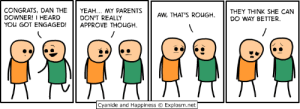 Dank, Memes, and Parents: CONGRATS, DAN THE I YEAH... MY PARENTS  DOWNER! 1 HEARD  YOU GOT ENGAGED! APPROVE THOUGH  DON'T REALLY  AW, THAT'S ROUGH,THEY THINK SHE CAN  DO WAY BETTER.  Cyanide and Happiness  Explosm.net me_irl by fgcovfefe FOLLOW HERE 4 MORE MEMES.