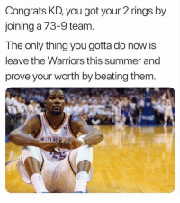 Nba, True, and Summer: Congrats KD, you got your 2 rings by  joining a 73-9 team.  The only thing you gotta do now is  leave the Warriors this summer and  prove your worth by beating them. True or false?