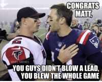 Memes, Nfl, and Sorry: CONGRATS  MATT  PA  ONFL MEMES  YOU GUYSDIDNTBLOW A LEAD,  YOU BLEWTHEWHOLE GAME Sorry Falcon fans...