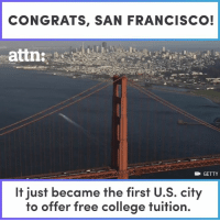 San Francisco just became the first city in the US to offer free college education (via ATTN:): CONGRATS, SAN FRANCISCO!  attn:  GETTY  It just became the first U.S. city  to offer free college tuition. San Francisco just became the first city in the US to offer free college education (via ATTN:)