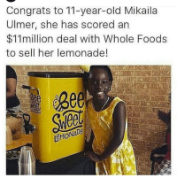 Whole Foods, Old, and Lemonade: Congrats to 11-year-old Mikaila  Ulmer, she has scored an  $11million deal with Whole Foods  to sell her lemonade!  ADO  MONA <p>Lemonade deal</p>
