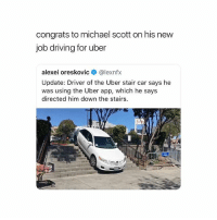 "Driving, God, and Memes: congrats to michael scott on his new  job driving for uber  alexei oreskovic @lexnfx  Update: Driver of the Uber stair car says he  was using the Uber app, which he says  directed him down the stairs.  Si  เงิ oh my god 💀 ""there's no road here"""
