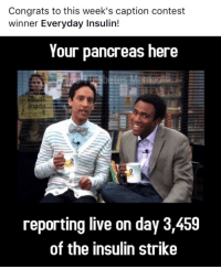pancreas: Congrats to this week's caption contest  winner Everyday Insulin!  Your pancreas here  reporting live on day 3,459  of the insulin strike