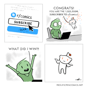 Click, Comics, and Net: CONGRATS!  YOU ARE THE 1,000,000+h  SUBSCRIBER TO r/comics!  r/comics  s .  SUBSCRIBE  CLICK  WHAT DID I WIN?!  PROLIFICPENCOMICS.NET One Million Subscriber Celebration: A special comic from ProlificPenComics