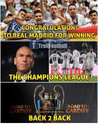 Football, Memes, and Real Madrid: CONGRATULATION!  TO REAL MADRID FOR WINNING  Trol Football  THE CHAMPIONS LEAGUE  ROAD TO  ROAD TO  REAL LIF  TBALL  CARDIFF  CARDIFF  BACK 2 BACK Congratulation Real Madrid 🔥🔥🔥 Well Deserve 🏆🏆 @instatroll.soccer