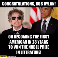 A well deserved honor for the voice of a generation.  Read more here: http://nyti.ms/2e0AIkt Image by Occupy Democrats, LIKE our page for more!: CONGRATULATIONS, BOB DYLAN!  ON BECOMING THE FIRST  AMERICAN IN 23 YEARS  TO WIN THE NOBEL PRIZE  IN LITERATURE!  OCCUPY DEMOCRATS A well deserved honor for the voice of a generation.  Read more here: http://nyti.ms/2e0AIkt Image by Occupy Democrats, LIKE our page for more!