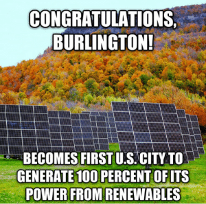 saywhat-politics:Burlington, Vermont just proved to everyone that it's possible to power an entire city without using fossil fuels.READ MORE/WATCH VIDEO.: CONGRATULATIONS,  BURLINGTON!  BECOMES FIRST U.S. CITY TO  GENERATE 100 PERCENT OF ITS  POWER FROM RENEWABLES saywhat-politics:Burlington, Vermont just proved to everyone that it's possible to power an entire city without using fossil fuels.READ MORE/WATCH VIDEO.