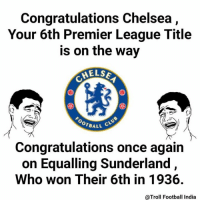 Congrats in advance! 😂😂😂😂😂  #maddy: Congratulations Chelsea  Your 6th Premier League Title  is on the way  MELSE  OOTBALL  Congratulations once again  on Equalling Sunderland,  Who won Their 6th in 1936.  @Troll Football India Congrats in advance! 😂😂😂😂😂  #maddy