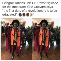 "Memes, Congratulations, and Che Guevara: Congratulations Code Dr. Trevor Ngwane  for the doctorate. Che Guevara says,  ""the first duty of a revolutionary is to be  educated""  SSS"