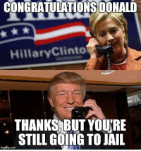 Jail, Memes, and Congratulations: CONGRATULATIONS DONALD  Hillary Clinto  THANKS BUT YOURE  STILL GOING TO JAIL  imgflip.com ~Bayou Man~