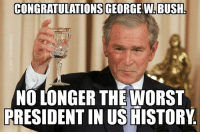 bush: CONGRATULATIONS GEORGE W.BUSH  NO LONGER THE WORST  PRESIDENT IN US HISTORY