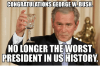 Memes, The Worst, and Congratulations: CONGRATULATIONS GEORGE WABUSH  NO LONGER THE WORST  PRESIDENTIN US HISTORY Ayup. The award has been passed on.