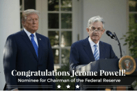 Congratulations, Today, and Federal Reserve: Congratulations Jerome Powell!  Nominee for Chairman of the Federal Reserve Today, it was my pleasure and great honor to announce my nomination of Jerome Powell to be the next Chairman of the Federal Reserve.