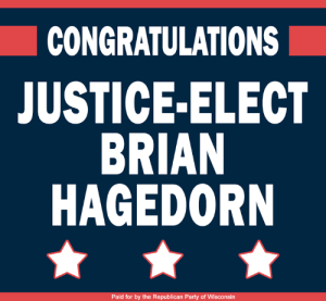 Congratulations to Wisconsin's newest Supreme Court Justice Judge Brian Hagedorn!: CONGRATULATIONS  JUSTICE-ELECT  BRIAN  HAGEDORN  Paid for by the Republican Party of Wisconsin Congratulations to Wisconsin's newest Supreme Court Justice Judge Brian Hagedorn!