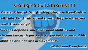 Love, Congratulations, and Heroes: Congratulations!!!  Karna, Bhagat Singh, Napoleon & PewDie Pie  all failed in their quests, yet they are heroes  Isn't this irony?  Success depends one's personal abilities and  circumstances. A person is respected because of his  abilities and not just achievements  With Love From India. Congratulations PewDiePie.....