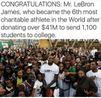 Anaconda, College, and LeBron James: CONGRATULATIONS: Mr. LeBron  James, who became the 6th most  charitable athlete in the World after  donating over $41M to send 1,100  students to college  SBS 🙌🙌🙌🙌🙌🙌🙌