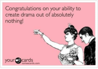Congratulations: Congratulations on your ability to  create drama out of absolutely  nothing!  your  cards