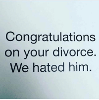 Divorce: Congratulations  on your divorce  We hated him