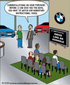 Bmw, Facebook, and Congratulations: CONGRATULATIONS ON YOUR PURCHASE.  BEFORE I CAN GIVE YOU THE KEYS  YOU HAVE TO WATCH OUR MANDATORY  INSTRUCTIONAL VIDEO.  BMW Presents:  DRIVE  LIKE AN  ASSHOLE  METZGER facebook.com/ScottMetzgerCartoons Happy little screams.