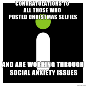 After going through hundreds of pics yesterday, this occurred to me:: CONGRATULATIONS TO  ALL THOSE WHO  POSTED CHRISTMAS SELFIES  AND ARE WORKING THROUGH  SOCIAL ANXIETY ISSUES  sde on tP After going through hundreds of pics yesterday, this occurred to me: