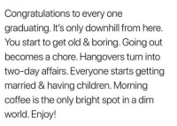 Children, Funny, and Memes: Congratulations to every one  graduating. It's only downhill from here.  You start to get old & boring. Going out  becomes a chore. Hangovers turn into  two-day affairs. Everyone starts getting  married & having children. Morning  coffee is the only bright spot in a dim  world. Enjoy! Funny Memes. Updated Daily! ⇢ FunnyJoke.tumblr.com 😀