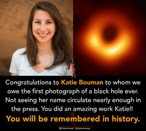 Memes, Work, and Black: Congratulations to Katie Bouman to whom we  owe the first photograph of a black hole ever.  Not seeing her name circulate nearly enough in  the press. You did an amazing work Katie!!  You will be remembered in history.