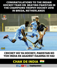 Congratulations #IndianHockeyTeam 🇮🇳: CONGRATULATIONS TO THE INDIAN  HOCKEY TEAM ON BEATING PAKISTAN IN  THE CHAMPIONS TROPHY HOCKEY 2018  IN BREDA, NETHERLANDS  LAUGHING  HA  4-0  CRICKET HO YA HOCKEY, PAKISTAN KO  TOH INDIA KE AGAINST HAARNA HI HAI  CHAK DE INDIA Congratulations #IndianHockeyTeam 🇮🇳