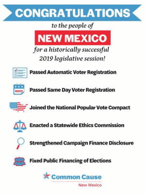 Need proof that the anti-corruption movement is winning? Check out these incredible victories out of New Mexico.: CONGRATULATIONS  to the people of  NEW MEXICO  for a historically successful  2019 legislative session!  Passed Automatic Voter Registration  Passed Same Day Voter Registration  VOT  Joined the National Popular Vote Compact  Enacted a Statewide Ethics Commission  Strengthened Campaign Finance Disclosure  Fixed Public Financing of Elections  Common Cause  New Mexico Need proof that the anti-corruption movement is winning? Check out these incredible victories out of New Mexico.