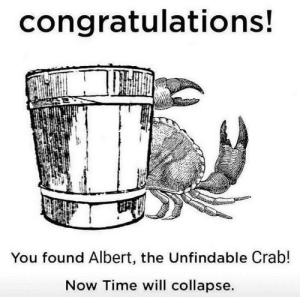 Crustacean Danger https://t.co/EHZ8rXNPiU: congratulations!  You found Albert, the Unfindable Crab!  Now Time will collapse. Crustacean Danger https://t.co/EHZ8rXNPiU