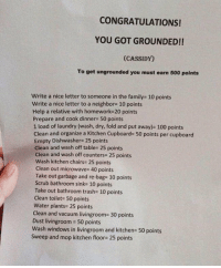 "Anaconda, Club, and Family: CONGRATULATIONS!  YOU GOT GROUNDED!!  (CASSIDY)  To get ungrounded you must earn 500 points  Write a nice letter to someone in the family 10 points  Write a nice letter to a neighbor 10 points  Help a relative with homework 20 points  Prepare and cook dinner# 50 points  1 load of laundry (wash, dry, fold and put away)- 100 points  Clean and organize a Kitchen Cupboard- 50 points per cupboard  Empty Dishwasher- 25 points  Clean and wash off table- 25 points  Clean and wash off counters# 25 points  Wash kitchen chairs 25 points  Clean out microwave 40 points  Take out garbage and re-bag- 10 points  Scrub bathroom sink 10 points  Take out bathroom trash- 10 points  Clean toilet- 50 points  Water plants 25 points  Clean and vacuum livingroom- 30 points  Dust livingroom 50 points  Wash windows in livingroom and kitchen- 50 points  Sweep and mop kitchen floor- 25 points <p><a href=""http://laughoutloud-club.tumblr.com/post/173449304080/mom-had-a-genius-plan"" class=""tumblr_blog"">laughoutloud-club</a>:</p>  <blockquote><p>Mom Had A Genius Plan</p></blockquote>"