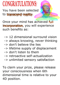 transcend: CONGRATULATIONS  You have been selected  to transcend reality.  Once your mind has achieved full  imcorporatiom, you will experience  such benefits as  > 12 dimensional surround vision  > always knowing, never thinking  > don't believe the lies  > lifetime supply of displacement  > don't listen to them  > retroactive self-actualization  > unlimited sensory satisfaction  To claim your prize, please release  your consciousness when 6th  dimensional time is relative to your  4D position