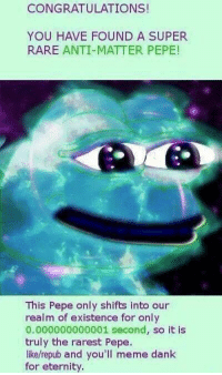 Dank, Meme, and Congratulations: CONGRATULATIONS  YOU HAVE FOUND A SUPER  RARE ANTI-MATTER PEPE!  This Pepe only shifts into our  realm of existence for only  0.000000000001 second, so it is  truly the rarest Pepe.  like/repub and you'll meme dank  for eternity