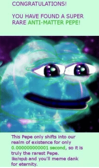 Dank, Meme, and Congratulations: CONGRATULATIONS!  YOU HAVE FOUND A SUPER  RARE ANTI-MATTER PEPE!  This Pepe only shifts into our  realm of existence for only  0.000000000001 second, so it is  truly the rarest Pepe.  like/repub and you'll meme dank  for eternity
