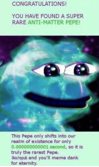 "Dank, Meme, and Congratulations: CONGRATULATIONS!  YOU HAVE FOUND A SUPER  RARE ANTI-MATTER PEPE!  This Pepe only shifts into our  realm of existence for only  0.000000000001 second, so it is  truly the rarest Pepe.  like/repub and you'll meme dank  for eternity <p>Diamond Pepe? Dank for only one year? Please.. via /r/dank_meme <a href=""http://ift.tt/2hENNTj"">http://ift.tt/2hENNTj</a></p>"