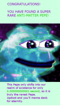 Dank, God, and Meme: CONGRATULATIONS  YOU HAVE FOUND A SUPER  RARE ANTI-MATTER PEPE!  This Pepe only shifts into our  realm of existence for only  0.000000000001 second, so it is  truly the rarest Pepe.  Updoot and you'll meme dank  for eternity. <p>IN HONOR OF THE MEME GOD, I GIVE YOU THE RAREST!</p>