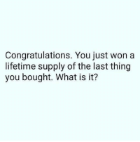 Memes, Congratulations, and Lifetime: Congratulations. You just won a  lifetime supply of the last thing  you bought. What is it?