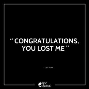 Life, Lost, and Congratulations: CONGRATULATIONS,  YOU LOST ME  UNKNOWN  epic  quotes #2489 #Life Suggested by Sonica Bansal