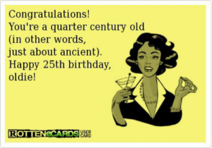Congratulations! You're a Quarter Century Old in Other Words Just ...
