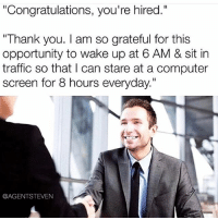 """Computers, Memes, and Traffic: """"Congratulations, you're hired.""""  """"Thank you. am so grateful for this  opportunity to wake up at 6 AM & sit in  traffic so that I can stare at a computer  screen for 8 hours everyday.  @AGENT STEVEN Isn't it ironic sometimes? thatslife"""