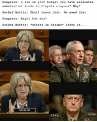 Congress  I see  in your budget you have allocated  substantial funds to Crayola crayons? Why?  SecDef Mattis That Leave that We need that  Congress Right but why?  Sec De f Mattis  stares in Marine  leave it Don't fuck with us and our crayons ~Bucky