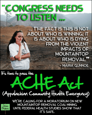 Memes, Time, and Violent: CONGRESS NEEDS  TO LISTEN..  THE FACT IS THIS IS NOT  ABOUT WHO IS WINNING, IT  IS ABOUT WHO IS DYING  FROM THE VIOLENT  IMPACTS OF  MOUNTAINTOP  REMOVAL  04  MARIA GUNNOE  lVs time to pass the  ACHE Act  (Appalachian Commurity Health Emergen  eraen  WE'RE CALLING FOR A MORATORIUM ON NEW  MOUNTAINTOP REMOVAL COAL MINING  UNTIL FEDERAL HEALTH STUDIES SHOW THAT  IT'S SAFE.  emes Green Memes Goes to DC - Reaches 400000 People for Appalachia ...