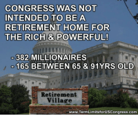 80s, Memes, and Constitution: CONGRESS WAS NOT  INTENDED TO BE A  RETIREMENT HOME FOR  THE RICH & POWERFUL!  382 MILLIONAIRES  165  BETWEEN 65 &  91YRS OLD  Retirement  Village  www.TermLimitsforUSCongress.com Sign our petition here! We CAN impose term limits without Congress' approval! 🎯🎯http://termlimitsforuscongress.com/e-petition.html 🎯🎯  In many cases, age provides wisdom from experience.  But, when you are talking about the leadership of our nation, a person in his/her 80's and filthy rich, who has played the broken election system for 40 years or longer, does NOT belong in Congress.  It's time for Term Limits!  With the second option of Article 5, the people and the States can supersede the authority of Congress; adding a Term Limits Amendment to the Constitution; and Congress has no authority to stop it.  Become involved! Sign the petition! Volunteer to help collect signatures, even if only a single page (15 signatures). With YOUR help, we can make this happen!  FAQs about Term Limits for US Congress: https://www.facebook.com/notes/term-limits-for-us-congress/frequently-asked-questions-everything-you-could-possibly-want-to-know-about-our-/740304855991599