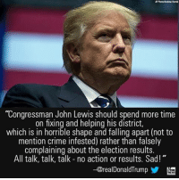 "Arguing, Crime, and Memes: ""Congressman John Lewis should spend more time  on fixing and helping his district,  which is in horrible shape and falling apart (not to  mention crime infested) rather than falsely  complaining about the election results.  All talk, talk, talk no action or results. Sad!  -@realDonaldTrump President-elect Donald J. Trump has fired back at Rep. John Lewis for arguing that he won't be a legitimate president."